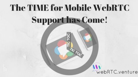 Tic-Toc Tic-Toc…The Time of WebRTC Mobile Support Has Come!