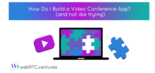 Learn How to Build a Video Conference App (and not die trying)