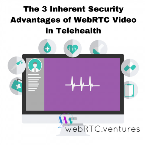 The 3 Inherent Security Advantages of WebRTC Video in Telehealth