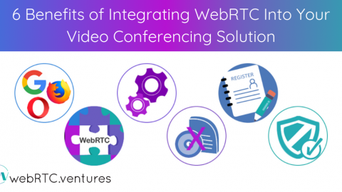 6 Benefits of Integrating WebRTC Into Your Video Conferencing Solution