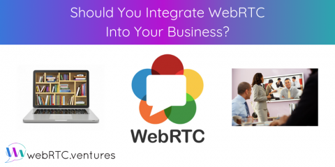 Should You Integrate WebRTC Into Your Business?
