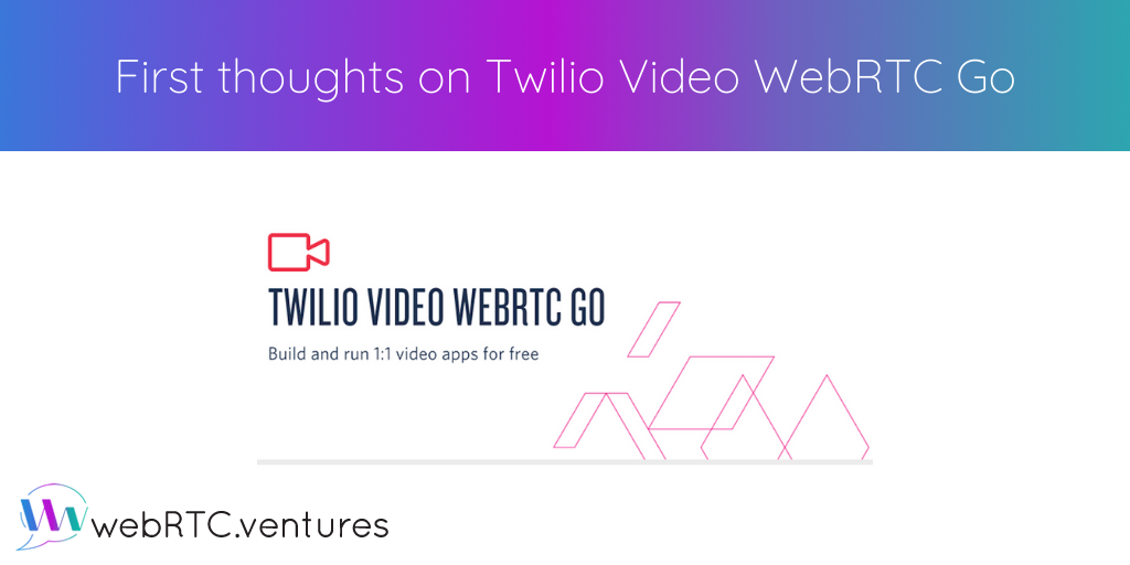 First thoughts on Twilio Video WebRTC Go