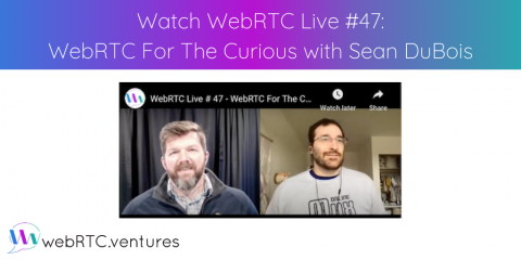 "Watch WebRTC Live #47: ""WebRTC For The Curious with Sean DuBois"""
