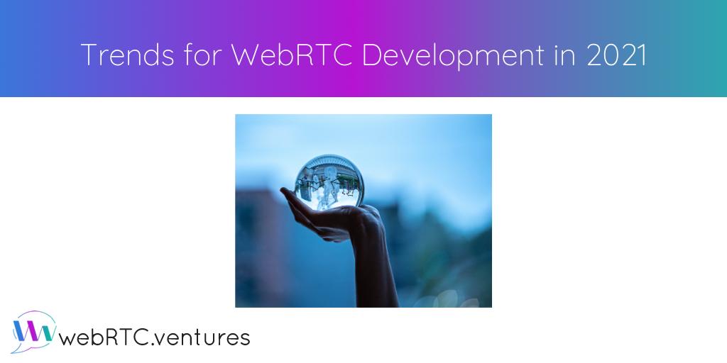 Trends for WebRTC Development in 2021