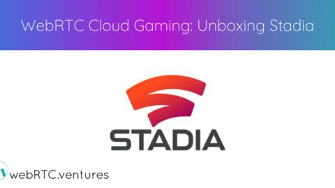 WebRTC Cloud Gaming: Unboxing Stadia