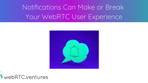 Notifications Can Make or Break Your WebRTC User Experience