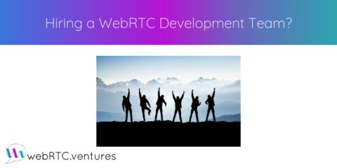 Hiring a WebRTC Development Team?