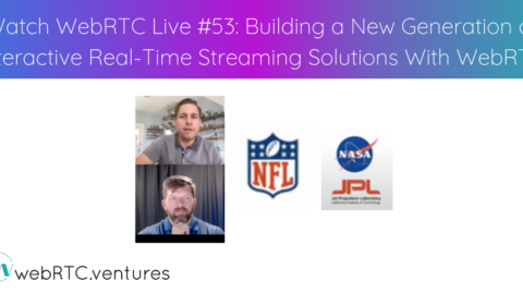 Watch WebRTC Live #53: Building a New Generation of Interactive Real-Time Streaming Solutions With WebRTC