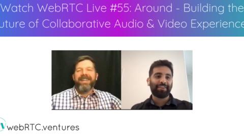Watch WebRTC Live #55 – Around – Building the Future of Collaborative Audio & Video Experiences
