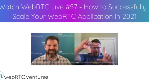 Watch WebRTC Live #57 – How To Successfully Scale Your WebRTC in 2021