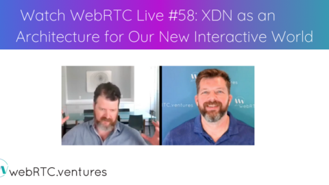 Watch WebRTC Live #58: XDN (Experience Delivery Network) as an Architecture for Our New Interactive World